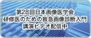 第28回日本画像医学会 研修医のための救急画像診断入門講演ビデオ配信中